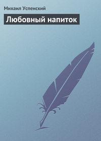 Успенский, Михаил  - Любовный напиток