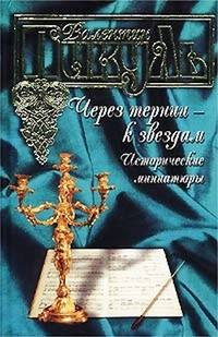 Пикуль, Валентин  - Через тернии – к звездам. Исторические миниатюры
