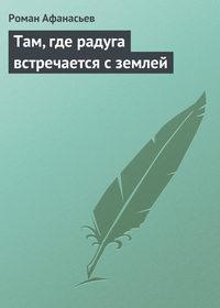 Афанасьев, Роман  - Там, где радуга встречается с землей
