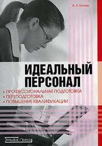 Батяев, Андрей  - Идеальный персонал – профессиональная подготовка, переподготовка, повышение квалификации персонала