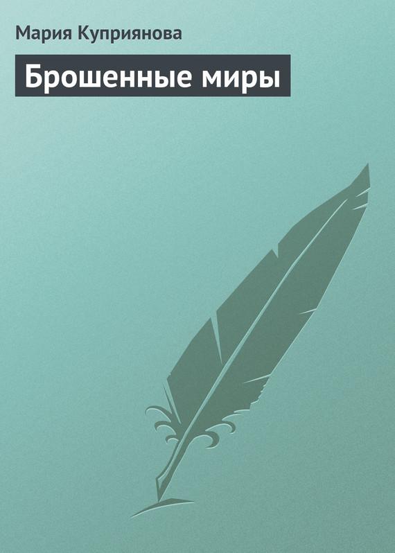 Мария Куприянова Брошенные миры василий сахаров свободные миры