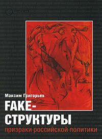 Григорьев, Максим  - FAKE – структуры. Призраки российской политики
