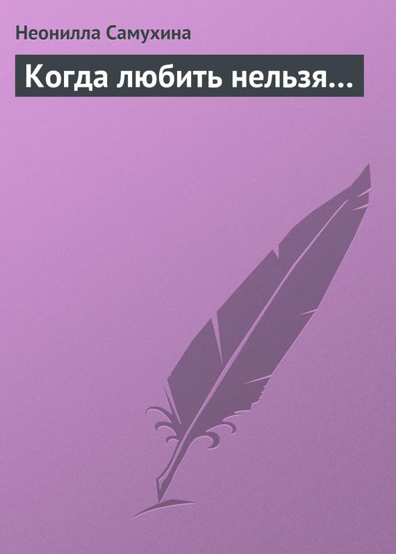 Неонилла Самухина Когда любить нельзя… неонилла самухина искусство искушенных или все об оральных ласках