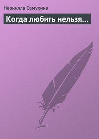 Самухина, Неонилла  - Когда любить нельзя…
