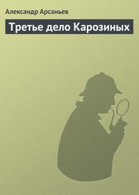 Арсаньев, Александр  - Третье дело Карозиных