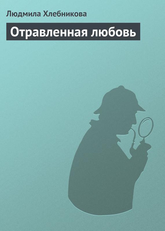Скачать Отравленная любовь бесплатно Людмила Хлебникова