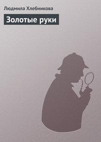 Хлебникова, Людмила  - Золотые руки