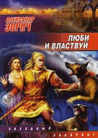 Зорич, Александр  - Люби и властвуй