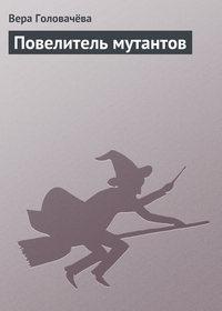 Головачёва, Вера  - Повелитель мутантов
