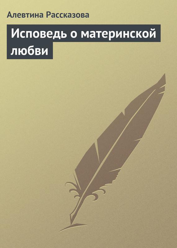 Алевтина Рассказова Исповедь о материнской любви магнитные материалы fa 20 ndfeb dia 8 x 8 n35 8x8