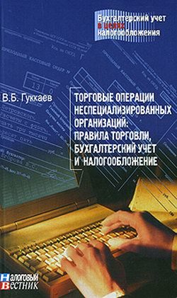Торговые операции неспециализированных организаций: правила торговли, бухгалтерский учет и налогообложение. ( В. Б. Гуккаев  )