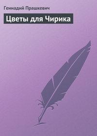 Прашкевич, Геннадий  - Цветы для Чирика