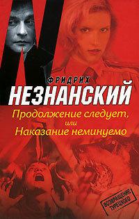 Фридрих Незнанский Продолжение следует, или Наказание неминуемо ISBN: 978-5-17-049852-9, 978-5-7390-2177-9