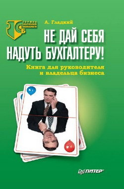 Алексей Гладкий Не дай себя надуть бухгалтеру! Книга для руководителя и владельца бизнеса