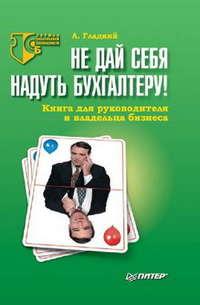 Гладкий, Алексей  - Не дай себя надуть бухгалтеру! Книга для руководителя и владельца бизнеса