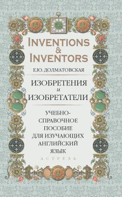 Скачать книгу Изобретения и изобретатели. Учебно-справочное пособие для изучающих английский язык автор Елена Долматовская