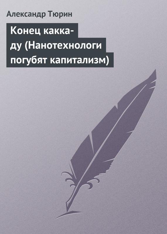 Александр Тюрин Конец какка-ду (Нанотехнологи погубят капитализм)