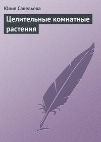 Савельева, Юлия  - Целительные комнатные растения