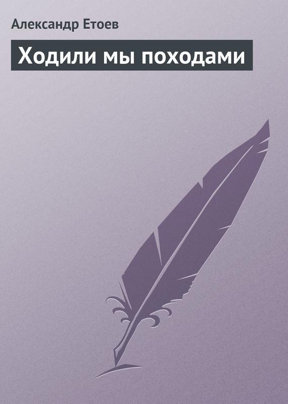 Александр Етоев Ходили мы походами