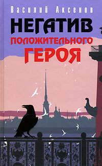 Аксенов, Василий П.  - Негатив положительного героя (сборник)