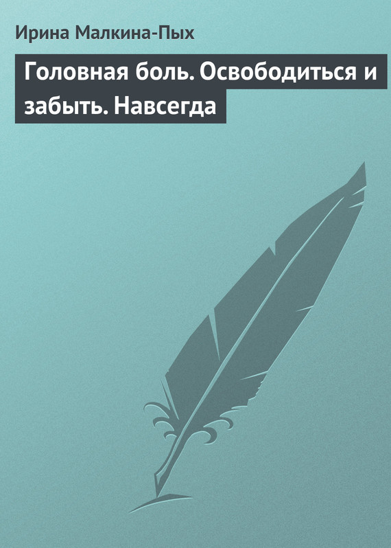 Ирина Малкина-Пых Головная боль. Освободиться и забыть. Навсегда