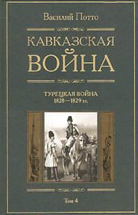 Потто, Василий  - Кавказская война. Том 4. Турецкая война 1828-1829гг.