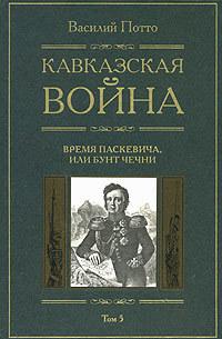 Кавказская война. Том 5. Время Паскевича, или Бунт Чечни