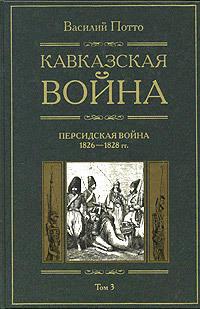 Потто, Василий  - Кавказская война. Том 3. Персидская война 1826-1828 гг.