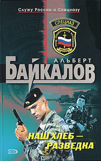 Альберт Байкалов Наш хлеб – разведка альберт байкалов взрыв в честь президента