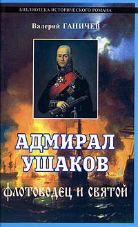 Валерий Николаевич Ганичев Адмирал Ушаков. Флотоводец и святой и в курукин федор ушаков непобедимый адмирал