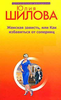 Шилова, Юлия  - Женская зависть, или Как избавиться от соперниц