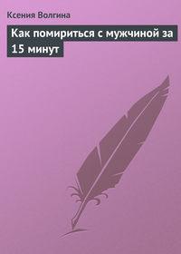 Волгина, Ксения  - Как помириться с мужчиной за 15 минут