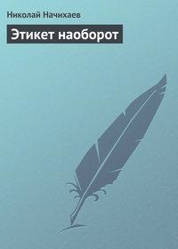 Начихаев, Николай  - Этикет наоборот