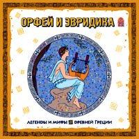 Отсутствует Легенды и мифы Древней Греции. Орфей и Эвридика. Аудиоспектакль