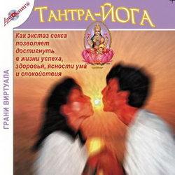 Тантра-йога. Как экстаз секса позволяет достигнуть в жизни успеха, здоровья, ясности ума и спокойствия