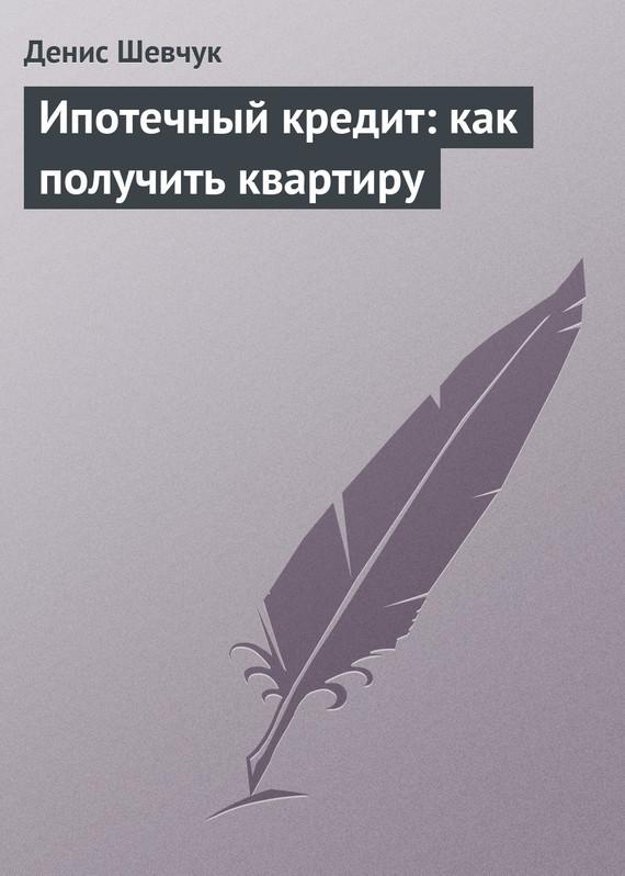 Денис Шевчук Ипотечный кредит: как получить квартиру как продать квартиру по ипотеки в казахстане
