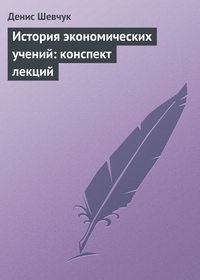 Шевчук, Денис  - История экономических учений: конспект лекций