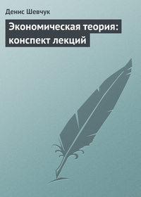 Шевчук, Денис  - Экономическая теория: конспект лекций