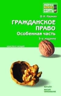 Ивакин, Валерий Николаевич  - Гражданское право. Особенная часть: конспект лекций