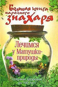 Отсутствует - Большая книга народного знахаря. Лечимся у Матушки-природы