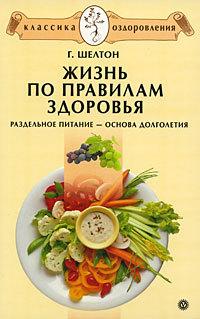 Герберт Шелтон Жизнь по правилам здоровья. Раздельное питание – основа долголетия шелтон г голодание спасет вашу жизнь