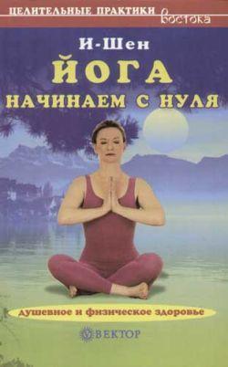 И-Шен Йога для начинающих если врачи не помогли как быть здоровым и счастливым полная энциклопедия