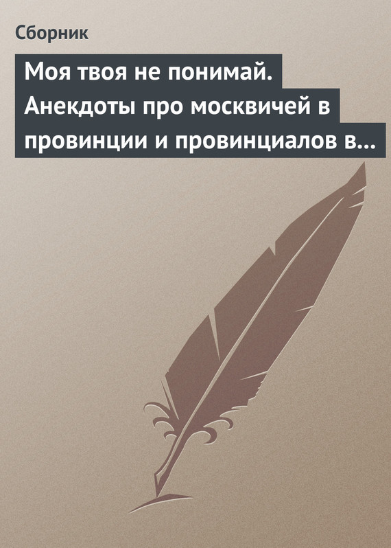 Скачать Моя твоя не понимай. Анекдоты про москвичей в провинции и провинциалов в Москве быстро