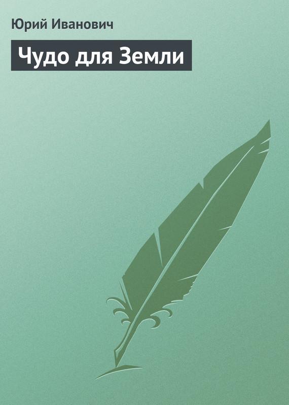 Скачать Чудо для Земли бесплатно Юрий Иванович