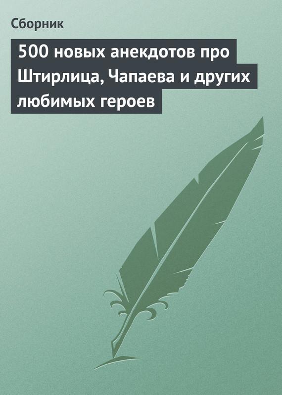 500 новых анекдотов про Штирлица, Чапаева и других любимых героев ( Сборник  )