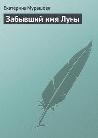 Мурашова, Екатерина  - Забывший имя Луны