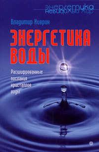 Киврин, Владимир  - Энергетика воды. Расшифрованные послания кристаллов воды