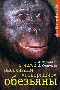 О чем рассказали «говорящие» обезьяны: Способны ли высшие животные оперировать символами? ( З. А. Зорина  )