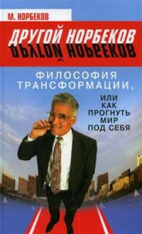 Норбеков, М.  - Философия трансформации, или Как прогнуть мир под себя
