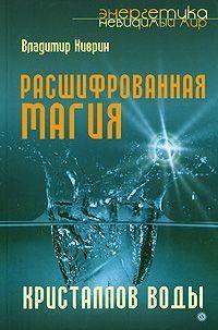 Киврин, Владимир  - Расшифрованная магия кристаллов воды